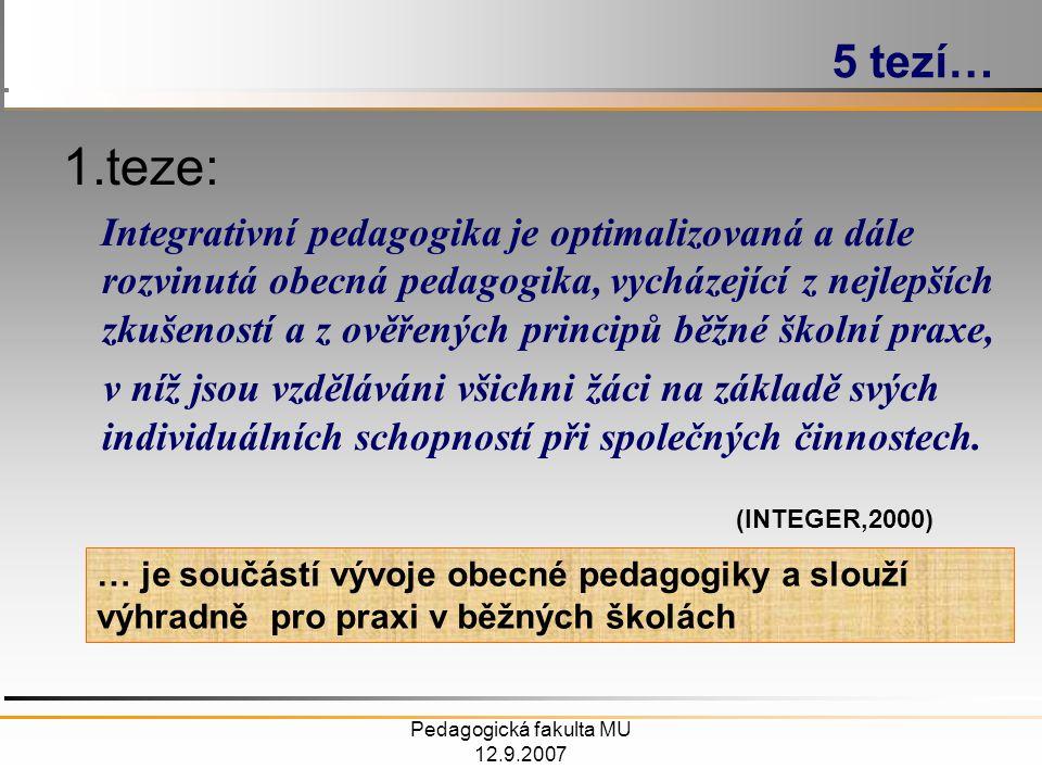 Pedagogická fakulta MU 12.9.2007 1.teze: Integrativní pedagogika je optimalizovaná a dále rozvinutá obecná pedagogika, vycházející z nejlepších zkušeností a z ověřených principů běžné školní praxe, v níž jsou vzděláváni všichni žáci na základě svých individuálních schopností při společných činnostech.