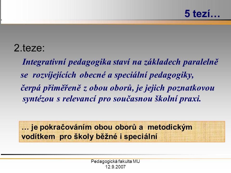 Pedagogická fakulta MU 12.9.2007 2.teze: Integrativní pedagogika staví na základech paralelně se rozvíjejících obecné a speciální pedagogiky, čerpá přiměřeně z obou oborů, je jejich poznatkovou syntézou s relevancí pro současnou školní praxi.