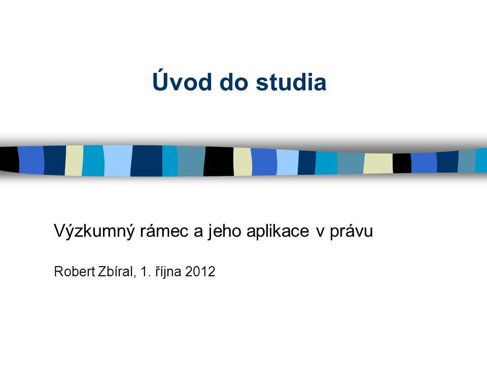 Úvod do studia Výzkumný rámec a jeho aplikace v právu Robert Zbíral, 1. října 2012