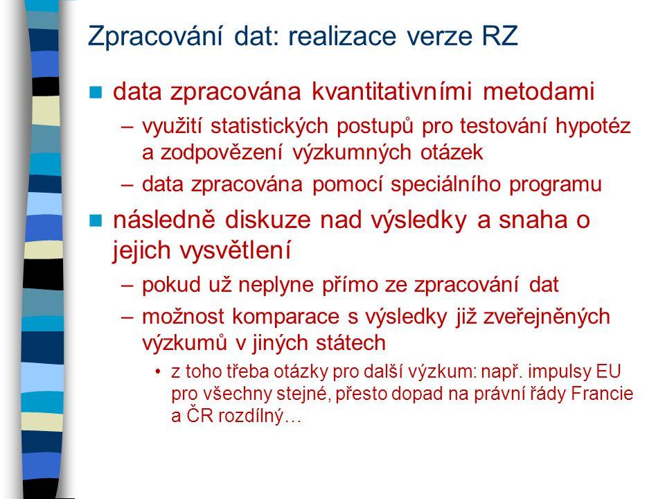 Zpracování dat: realizace verze RZ data zpracována kvantitativními metodami –využití statistických postupů pro testování hypotéz a zodpovězení výzkumných otázek –data zpracována pomocí speciálního programu následně diskuze nad výsledky a snaha o jejich vysvětlení –pokud už neplyne přímo ze zpracování dat –možnost komparace s výsledky již zveřejněných výzkumů v jiných státech z toho třeba otázky pro další výzkum: např.