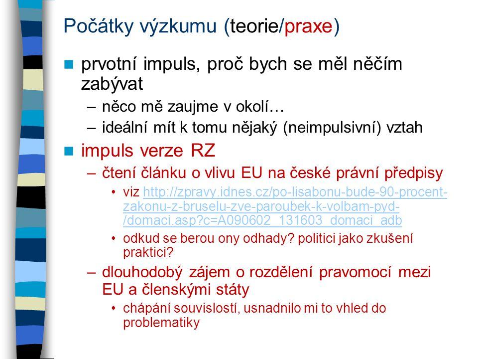 Počátky výzkumu (teorie/praxe) prvotní impuls, proč bych se měl něčím zabývat –něco mě zaujme v okolí… –ideální mít k tomu nějaký (neimpulsivní) vztah impuls verze RZ –čtení článku o vlivu EU na české právní předpisy viz http://zpravy.idnes.cz/po-lisabonu-bude-90-procent- zakonu-z-bruselu-zve-paroubek-k-volbam-pyd- /domaci.asp c=A090602_131603_domaci_adbhttp://zpravy.idnes.cz/po-lisabonu-bude-90-procent- zakonu-z-bruselu-zve-paroubek-k-volbam-pyd- /domaci.asp c=A090602_131603_domaci_adb odkud se berou ony odhady.