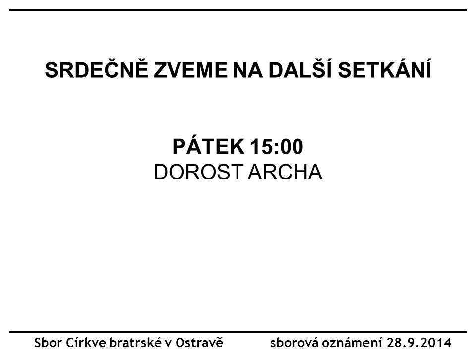 SRDEČNĚ ZVEME NA DALŠÍ SETKÁNÍ PÁTEK 15:00 DOROST ARCHA Sbor Církve bratrské v Ostravě sborová oznámení 28.9.2014