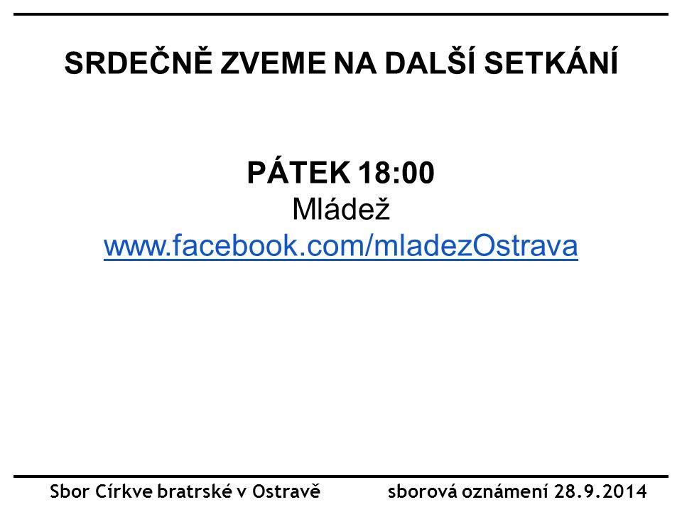 SRDEČNĚ ZVEME NA DALŠÍ SETKÁNÍ PÁTEK 18:00 Mládež www.facebook.com/mladezOstrava Sbor Církve bratrské v Ostravě sborová oznámení 28.9.2014