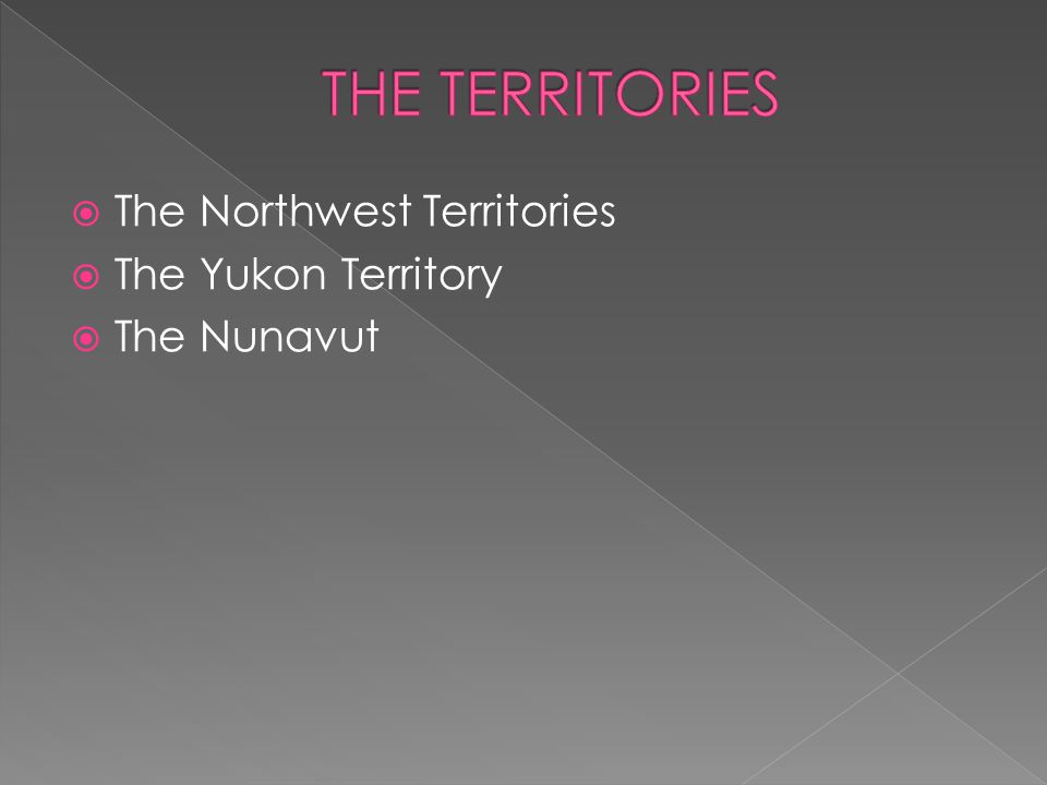  The Northwest Territories  The Yukon Territory  The Nunavut