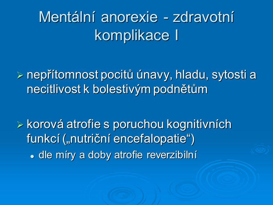 """Mentální anorexie - zdravotní komplikace I  nepřítomnost pocitů únavy, hladu, sytosti a necitlivost k bolestivým podnětům  korová atrofie s poruchou kognitivních funkcí (""""nutriční encefalopatie ) dle míry a doby atrofie reverzibilní dle míry a doby atrofie reverzibilní"""