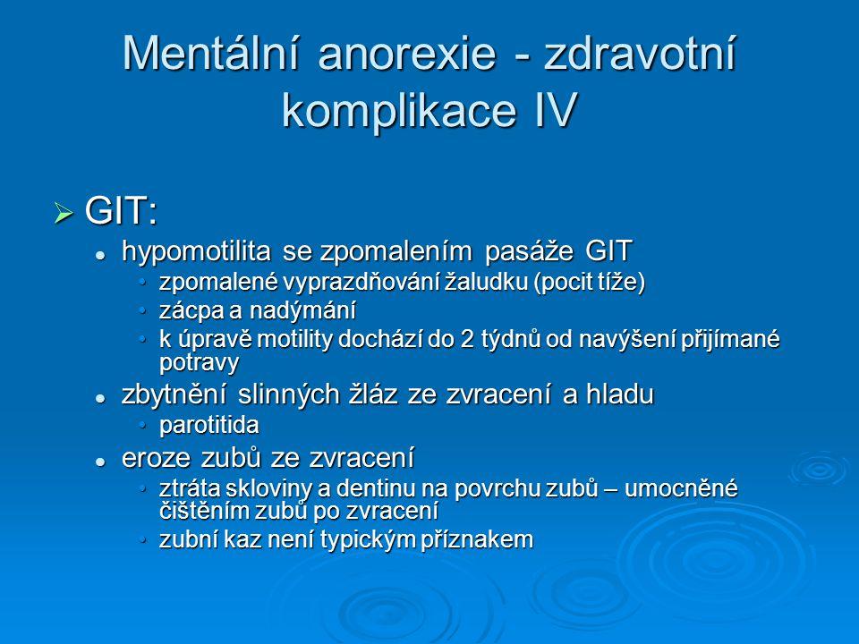 Mentální anorexie - zdravotní komplikace IV  GIT: hypomotilita se zpomalením pasáže GIT hypomotilita se zpomalením pasáže GIT zpomalené vyprazdňování žaludku (pocit tíže)zpomalené vyprazdňování žaludku (pocit tíže) zácpa a nadýmánízácpa a nadýmání k úpravě motility dochází do 2 týdnů od navýšení přijímané potravyk úpravě motility dochází do 2 týdnů od navýšení přijímané potravy zbytnění slinných žláz ze zvracení a hladu zbytnění slinných žláz ze zvracení a hladu parotitidaparotitida eroze zubů ze zvracení eroze zubů ze zvracení ztráta skloviny a dentinu na povrchu zubů – umocněné čištěním zubů po zvraceníztráta skloviny a dentinu na povrchu zubů – umocněné čištěním zubů po zvracení zubní kaz není typickým příznakemzubní kaz není typickým příznakem
