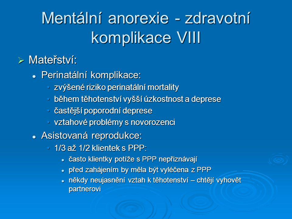 Mentální anorexie - zdravotní komplikace VIII  Mateřství: Perinatální komplikace: Perinatální komplikace: zvýšené riziko perinatální mortalityzvýšené riziko perinatální mortality během těhotenství vyšší úzkostnost a depreseběhem těhotenství vyšší úzkostnost a deprese častější poporodní depresečastější poporodní deprese vztahové problémy s novorozencivztahové problémy s novorozenci Asistovaná reprodukce: Asistovaná reprodukce: 1/3 až 1/2 klientek s PPP:1/3 až 1/2 klientek s PPP: často klientky potíže s PPP nepřiznávají často klientky potíže s PPP nepřiznávají před zahájením by měla být vyléčena z PPP před zahájením by měla být vyléčena z PPP někdy neujasnění vztah k těhotenství – chtějí vyhovět partnerovi někdy neujasnění vztah k těhotenství – chtějí vyhovět partnerovi