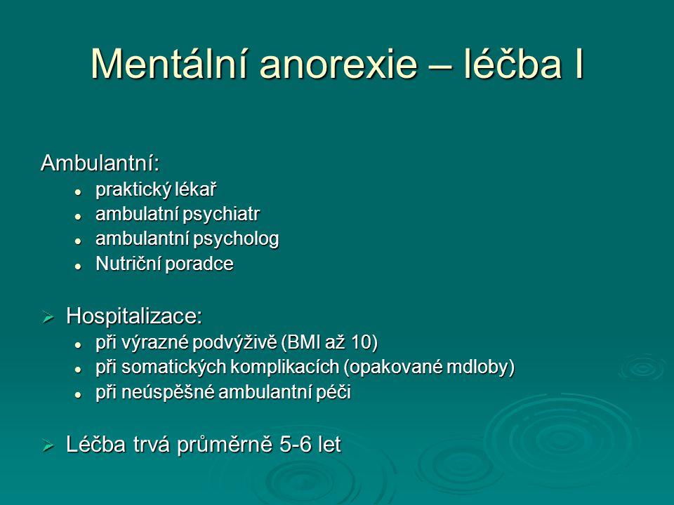 Mentální anorexie – léčba I Ambulantní: praktický lékař praktický lékař ambulatní psychiatr ambulatní psychiatr ambulantní psycholog ambulantní psycholog Nutriční poradce Nutriční poradce  Hospitalizace: při výrazné podvýživě (BMI až 10) při výrazné podvýživě (BMI až 10) při somatických komplikacích (opakované mdloby) při somatických komplikacích (opakované mdloby) při neúspěšné ambulantní péči při neúspěšné ambulantní péči  Léčba trvá průměrně 5-6 let