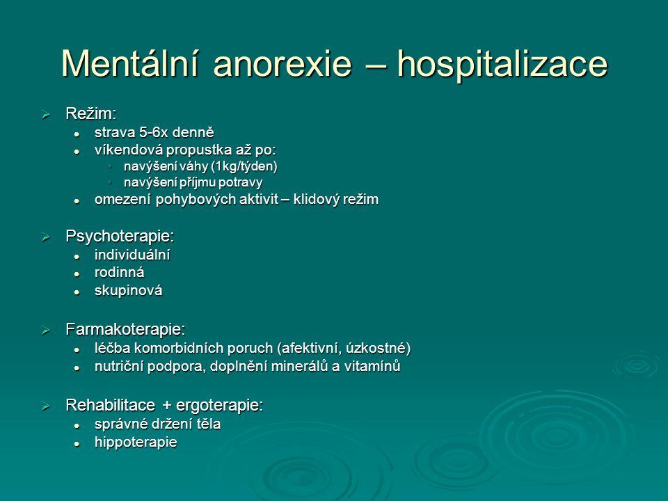 Mentální anorexie – hospitalizace  Režim: strava 5-6x denně strava 5-6x denně víkendová propustka až po: víkendová propustka až po: navýšení váhy (1kg/týden)navýšení váhy (1kg/týden) navýšení příjmu potravynavýšení příjmu potravy omezení pohybových aktivit – klidový režim omezení pohybových aktivit – klidový režim  Psychoterapie: individuální individuální rodinná rodinná skupinová skupinová  Farmakoterapie: léčba komorbidních poruch (afektivní, úzkostné) léčba komorbidních poruch (afektivní, úzkostné) nutriční podpora, doplnění minerálů a vitamínů nutriční podpora, doplnění minerálů a vitamínů  Rehabilitace + ergoterapie: správné držení těla správné držení těla hippoterapie hippoterapie