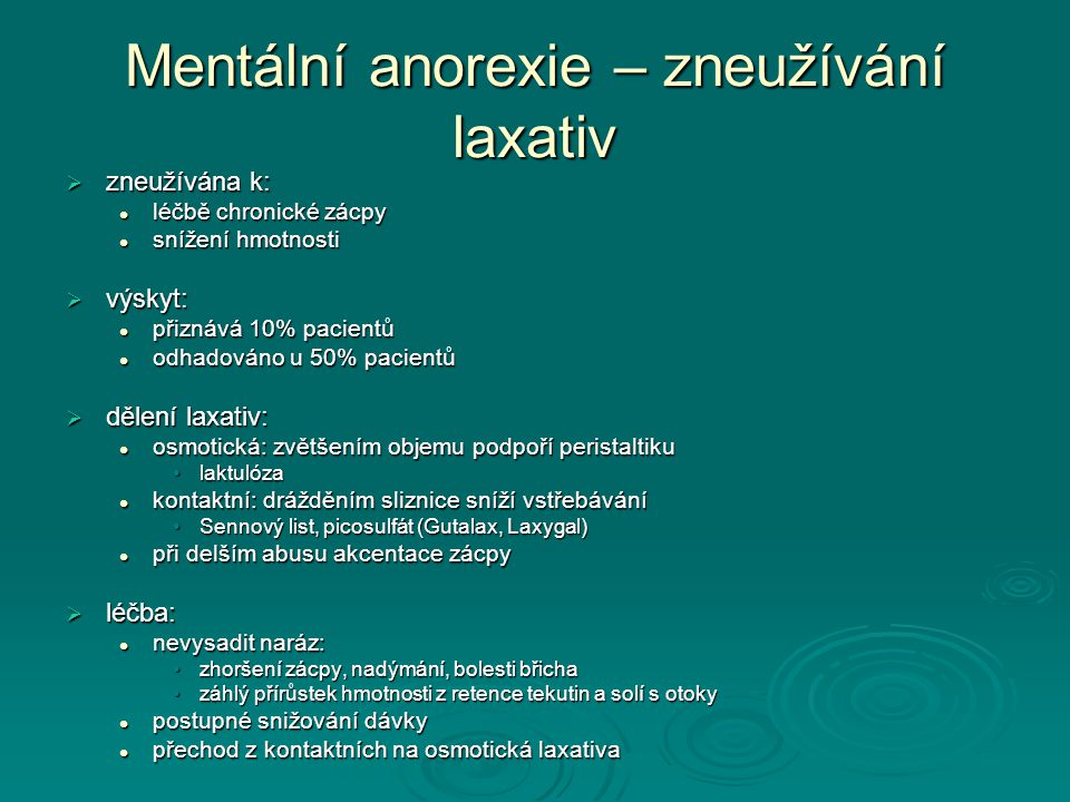 Mentální anorexie – zneužívání laxativ  zneužívána k: léčbě chronické zácpy léčbě chronické zácpy snížení hmotnosti snížení hmotnosti  výskyt: přiznává 10% pacientů přiznává 10% pacientů odhadováno u 50% pacientů odhadováno u 50% pacientů  dělení laxativ: osmotická: zvětšením objemu podpoří peristaltiku osmotická: zvětšením objemu podpoří peristaltiku laktulózalaktulóza kontaktní: drážděním sliznice sníží vstřebávání kontaktní: drážděním sliznice sníží vstřebávání Sennový list, picosulfát (Gutalax, Laxygal)Sennový list, picosulfát (Gutalax, Laxygal) při delším abusu akcentace zácpy při delším abusu akcentace zácpy  léčba: nevysadit naráz: nevysadit naráz: zhoršení zácpy, nadýmání, bolesti břichazhoršení zácpy, nadýmání, bolesti břicha záhlý přírůstek hmotnosti z retence tekutin a solí s otokyzáhlý přírůstek hmotnosti z retence tekutin a solí s otoky postupné snižování dávky postupné snižování dávky přechod z kontaktních na osmotická laxativa přechod z kontaktních na osmotická laxativa