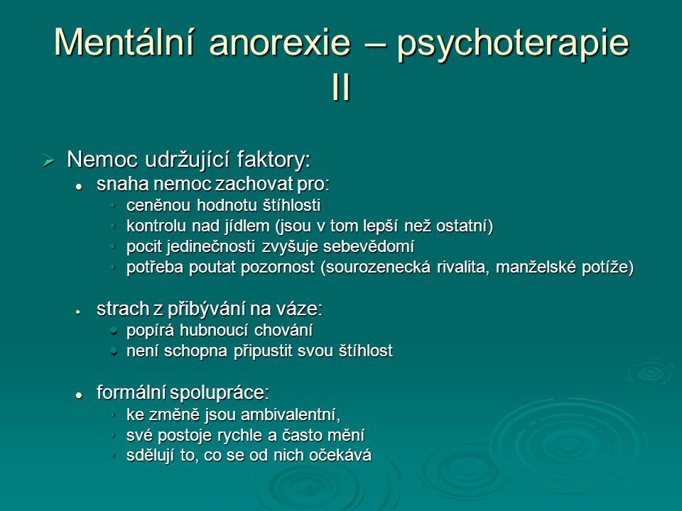 Mentální anorexie – psychoterapie II  Nemoc udržující faktory: snaha nemoc zachovat pro: snaha nemoc zachovat pro: ceněnou hodnotu štíhlosticeněnou hodnotu štíhlosti kontrolu nad jídlem (jsou v tom lepší než ostatní)kontrolu nad jídlem (jsou v tom lepší než ostatní) pocit jedinečnosti zvyšuje sebevědomípocit jedinečnosti zvyšuje sebevědomí potřeba poutat pozornost (sourozenecká rivalita, manželské potíže)potřeba poutat pozornost (sourozenecká rivalita, manželské potíže)  strach z přibývání na váze:  popírá hubnoucí chování  není schopna připustit svou štíhlost formální spolupráce: formální spolupráce: ke změně jsou ambivalentní,ke změně jsou ambivalentní, své postoje rychle a často měnísvé postoje rychle a často mění sdělují to, co se od nich očekávásdělují to, co se od nich očekává