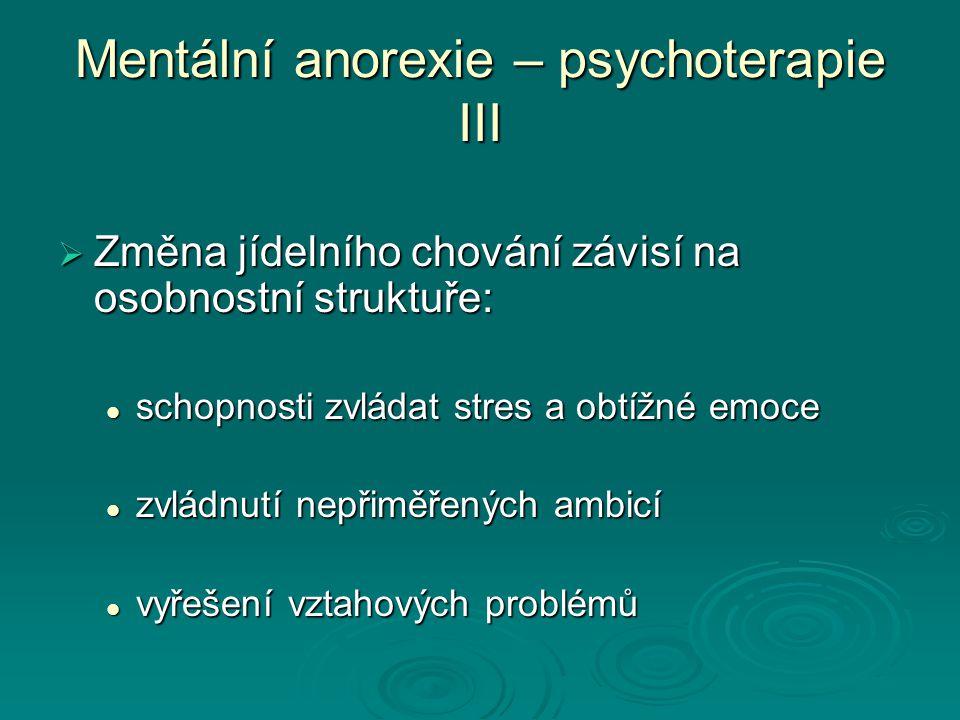 Mentální anorexie – psychoterapie III  Změna jídelního chování závisí na osobnostní struktuře: schopnosti zvládat stres a obtížné emoce schopnosti zvládat stres a obtížné emoce zvládnutí nepřiměřených ambicí zvládnutí nepřiměřených ambicí vyřešení vztahových problémů vyřešení vztahových problémů
