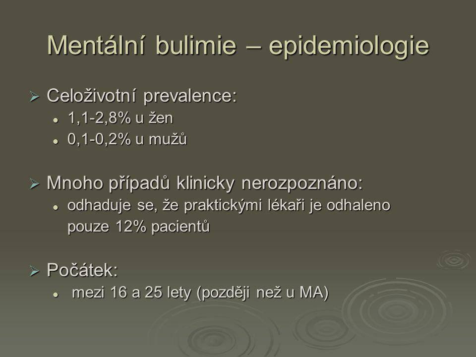 Mentální bulimie – epidemiologie  Celoživotní prevalence: 1,1-2,8% u žen 1,1-2,8% u žen 0,1-0,2% u mužů 0,1-0,2% u mužů  Mnoho případů klinicky nerozpoznáno: odhaduje se, že praktickými lékaři je odhaleno odhaduje se, že praktickými lékaři je odhaleno pouze 12% pacientů  Počátek: mezi 16 a 25 lety (později než u MA) mezi 16 a 25 lety (později než u MA)