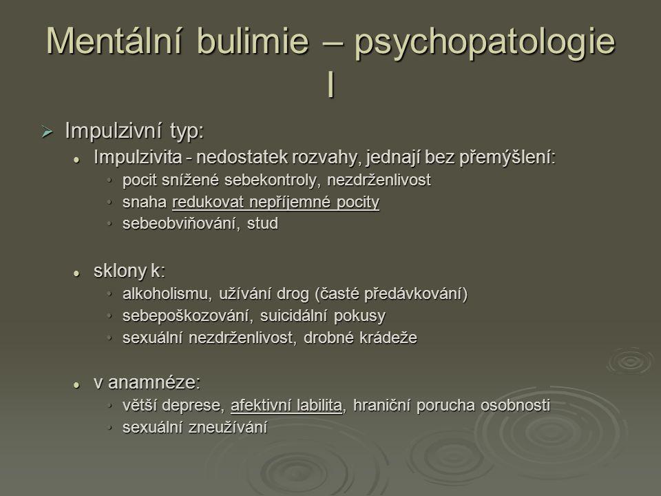 Mentální bulimie – psychopatologie I  Impulzivní typ: Impulzivita - nedostatek rozvahy, jednají bez přemýšlení: Impulzivita - nedostatek rozvahy, jednají bez přemýšlení: pocit snížené sebekontroly, nezdrženlivostpocit snížené sebekontroly, nezdrženlivost snaha redukovat nepříjemné pocitysnaha redukovat nepříjemné pocity sebeobviňování, studsebeobviňování, stud sklony k: sklony k: alkoholismu, užívání drog (časté předávkování)alkoholismu, užívání drog (časté předávkování) sebepoškozování, suicidální pokusysebepoškozování, suicidální pokusy sexuální nezdrženlivost, drobné krádežesexuální nezdrženlivost, drobné krádeže v anamnéze: v anamnéze: větší deprese, afektivní labilita, hraniční porucha osobnostivětší deprese, afektivní labilita, hraniční porucha osobnosti sexuální zneužívánísexuální zneužívání