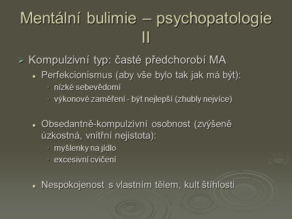 Mentální bulimie – psychopatologie II  Kompulzivní typ: časté předchorobí MA Perfekcionismus (aby vše bylo tak jak má být): Perfekcionismus (aby vše bylo tak jak má být): nízké sebevědomínízké sebevědomí výkonové zaměření - být nejlepší (zhubly nejvíce)výkonové zaměření - být nejlepší (zhubly nejvíce) Obsedantně-kompulzivní osobnost (zvýšeně úzkostná, vnitřní nejistota): Obsedantně-kompulzivní osobnost (zvýšeně úzkostná, vnitřní nejistota): myšlenky na jídlomyšlenky na jídlo excesivní cvičeníexcesivní cvičení Nespokojenost s vlastním tělem, kult štíhlosti Nespokojenost s vlastním tělem, kult štíhlosti
