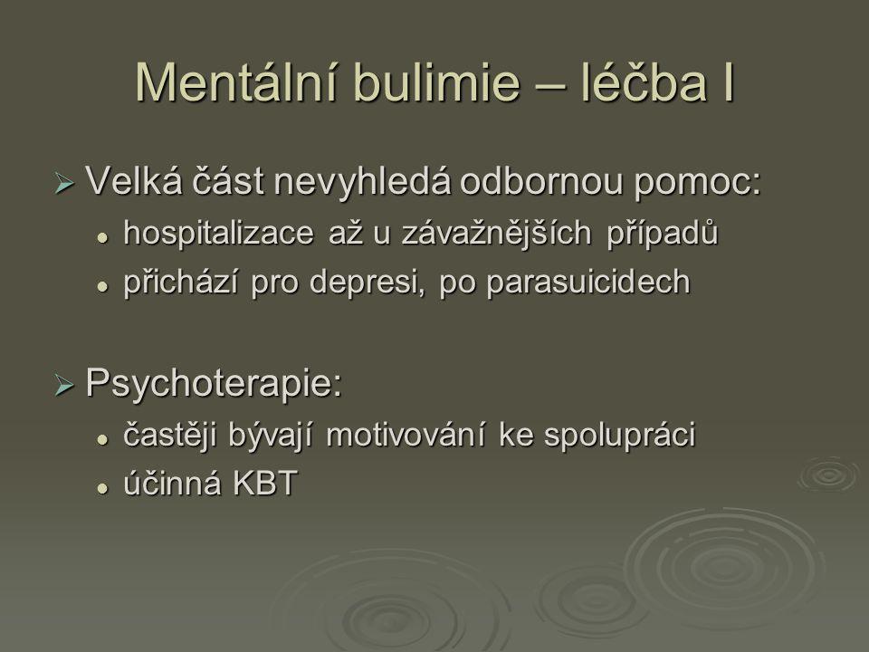 Mentální bulimie – léčba I  Velká část nevyhledá odbornou pomoc: hospitalizace až u závažnějších případů hospitalizace až u závažnějších případů přichází pro depresi, po parasuicidech přichází pro depresi, po parasuicidech  Psychoterapie: častěji bývají motivování ke spolupráci častěji bývají motivování ke spolupráci účinná KBT účinná KBT