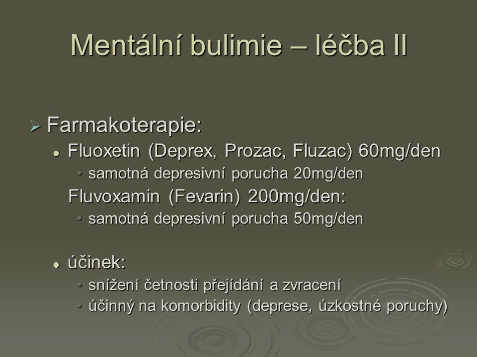 Mentální bulimie – léčba II  Farmakoterapie: Fluoxetin (Deprex, Prozac, Fluzac) 60mg/den Fluoxetin (Deprex, Prozac, Fluzac) 60mg/den samotná depresivní porucha 20mg/densamotná depresivní porucha 20mg/den Fluvoxamin (Fevarin) 200mg/den: Fluvoxamin (Fevarin) 200mg/den: samotná depresivní porucha 50mg/densamotná depresivní porucha 50mg/den účinek: účinek: snížení četnosti přejídání a zvracenísnížení četnosti přejídání a zvracení účinný na komorbidity (deprese, úzkostné poruchy)účinný na komorbidity (deprese, úzkostné poruchy)