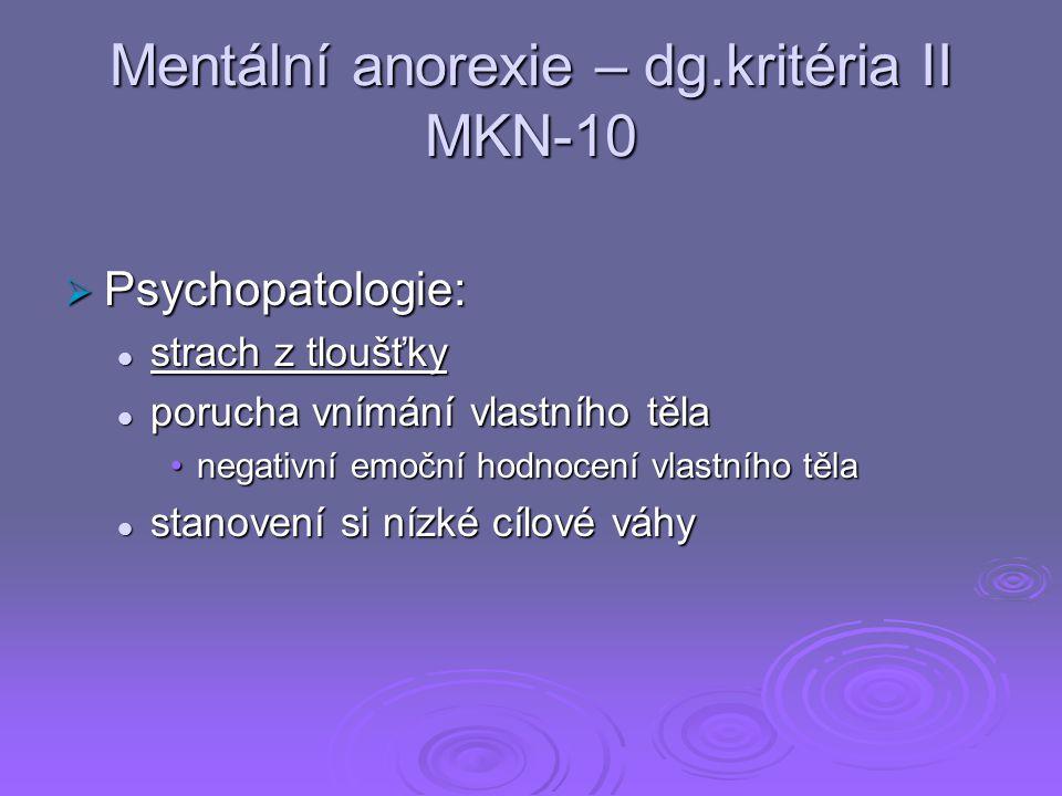 Mentální anorexie – dg.kritéria II MKN-10  Psychopatologie: strach z tloušťky strach z tloušťky porucha vnímání vlastního těla porucha vnímání vlastního těla negativní emoční hodnocení vlastního tělanegativní emoční hodnocení vlastního těla stanovení si nízké cílové váhy stanovení si nízké cílové váhy