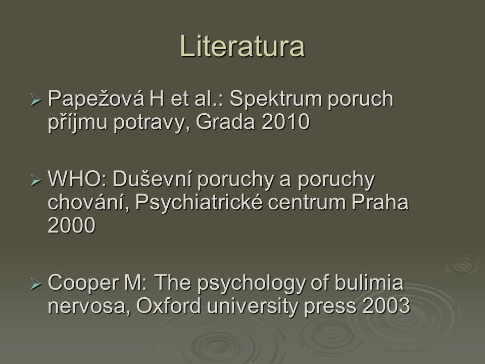 Literatura  Papežová H et al.: Spektrum poruch příjmu potravy, Grada 2010  WHO: Duševní poruchy a poruchy chování, Psychiatrické centrum Praha 2000  Cooper M: The psychology of bulimia nervosa, Oxford university press 2003