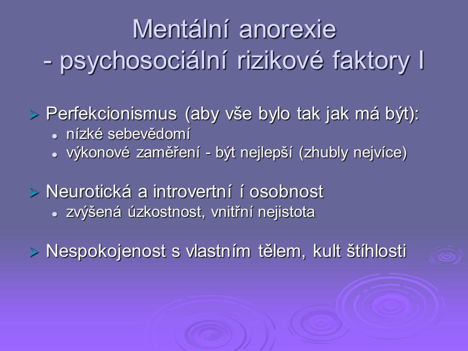 Mentální anorexie - psychosociální rizikové faktory I  Perfekcionismus (aby vše bylo tak jak má být): nízké sebevědomí nízké sebevědomí výkonové zaměření - být nejlepší (zhubly nejvíce) výkonové zaměření - být nejlepší (zhubly nejvíce)  Neurotická a introvertní í osobnost zvýšená úzkostnost, vnitřní nejistota zvýšená úzkostnost, vnitřní nejistota  Nespokojenost s vlastním tělem, kult štíhlosti