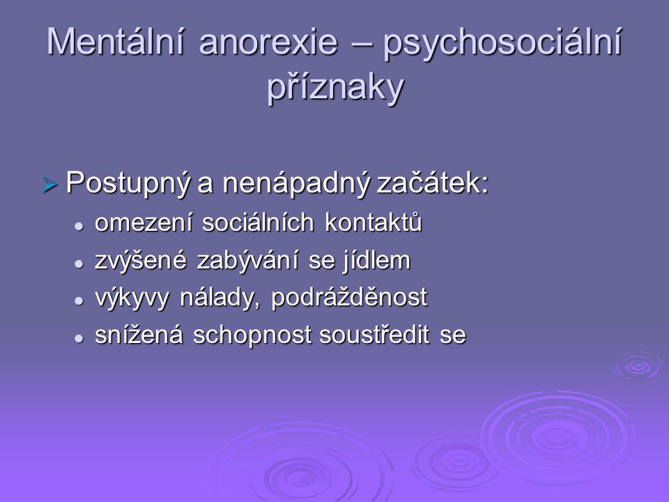 Mentální anorexie – psychosociální příznaky  Postupný a nenápadný začátek: omezení sociálních kontaktů omezení sociálních kontaktů zvýšené zabývání se jídlem zvýšené zabývání se jídlem výkyvy nálady, podrážděnost výkyvy nálady, podrážděnost snížená schopnost soustředit se snížená schopnost soustředit se