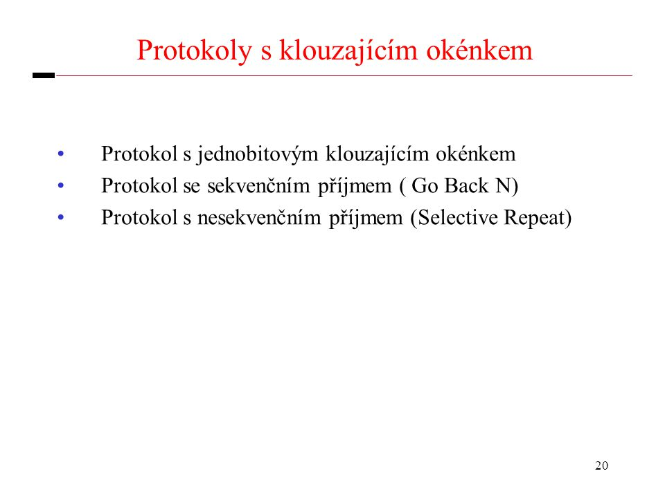 20 Protokoly s klouzajícím okénkem Protokol s jednobitovým klouzajícím okénkem Protokol se sekvenčním příjmem ( Go Back N) Protokol s nesekvenčním příjmem (Selective Repeat)