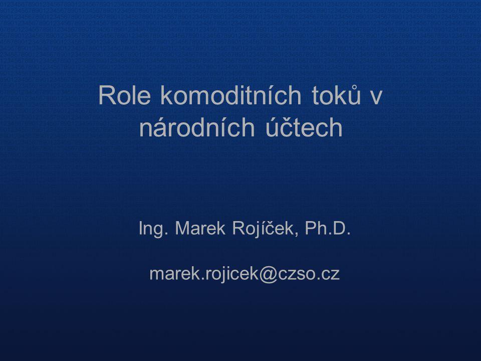 Role komoditních toků v národních účtech Ing. Marek Rojíček, Ph.D. marek.rojicek@czso.cz