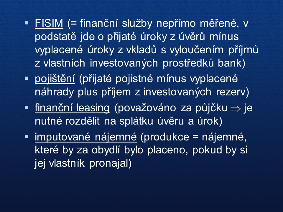  FISIM (= finanční služby nepřímo měřené, v podstatě jde o přijaté úroky z úvěrů mínus vyplacené úroky z vkladů s vyloučením příjmů z vlastních investovaných prostředků bank)  pojištění (přijaté pojistné mínus vyplacené náhrady plus příjem z investovaných rezerv)  finanční leasing (považováno za půjčku  je nutné rozdělit na splátku úvěru a úrok)  imputované nájemné (produkce = nájemné, které by za obydlí bylo placeno, pokud by si jej vlastník pronajal)