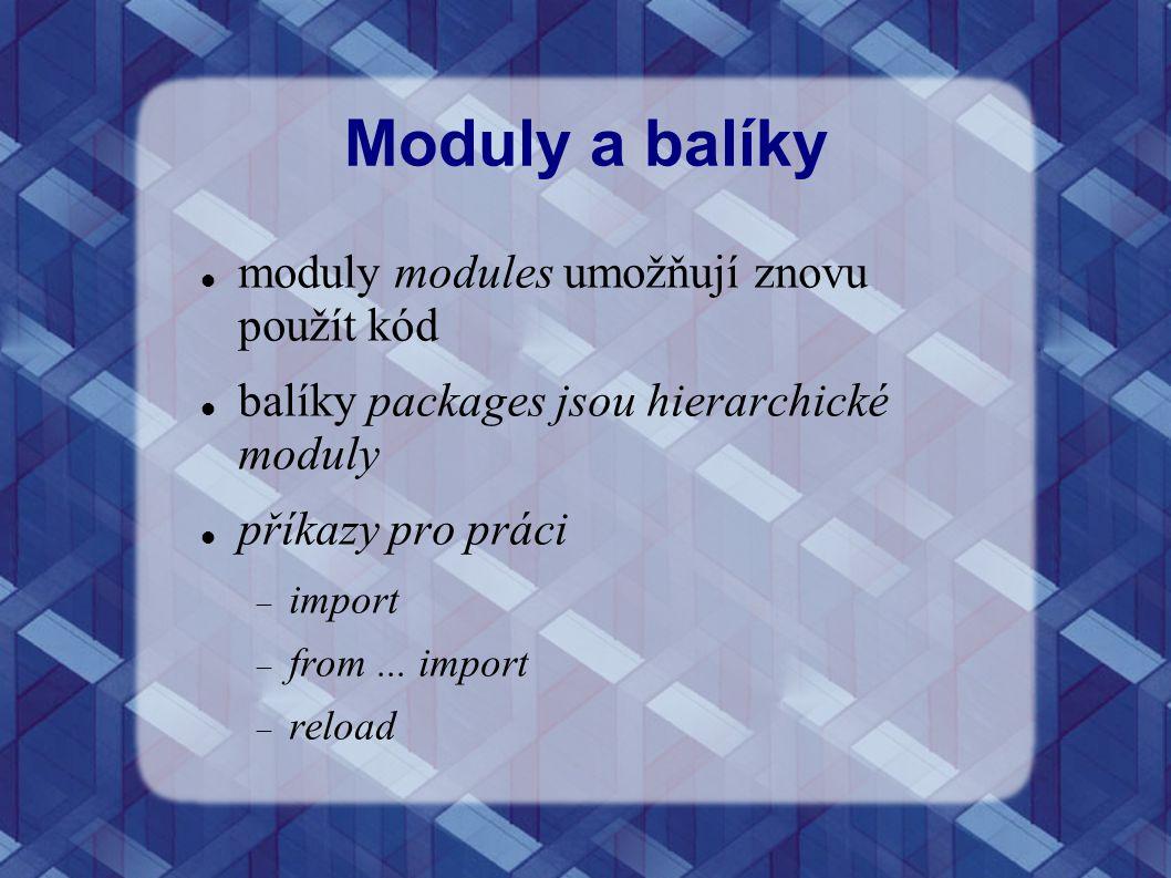 Moduly a balíky moduly modules umožňují znovu použít kód balíky packages jsou hierarchické moduly příkazy pro práci  import  from... import  reload