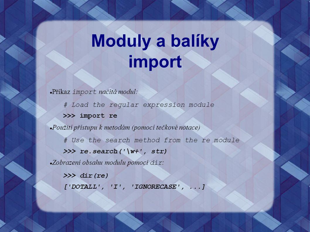 Moduly a balíky import Příkaz import načítá modul: # Load the regular expression module >>> import re Použití přístupu k metodám (pomocí tečkové notac
