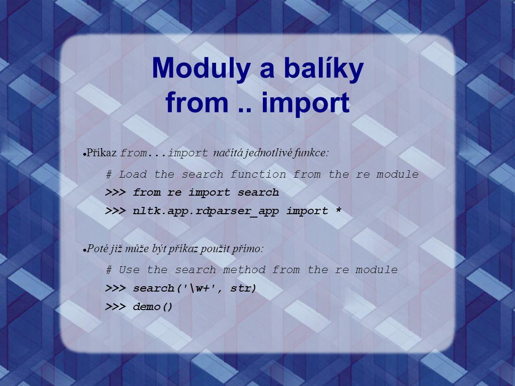 Moduly a balíky from.. import Příkaz from...import načítá jednotlivé funkce: # Load the search function from the re module >>> from re import search >