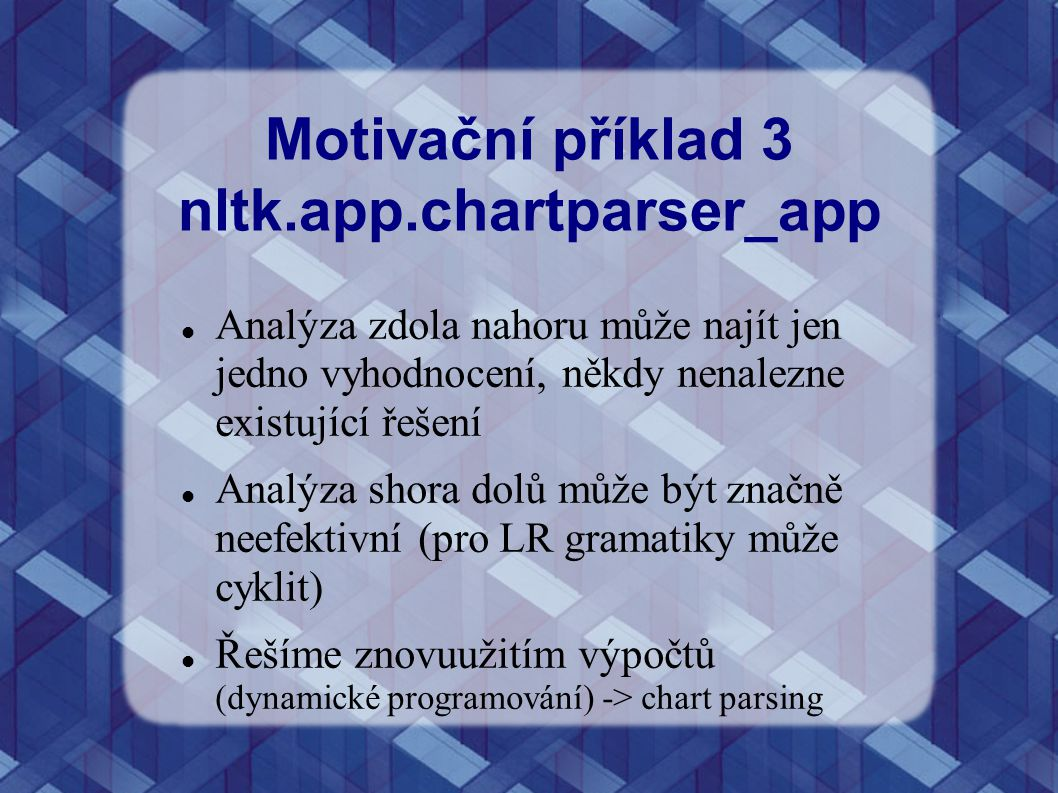 Motivační příklad 3 nltk.app.chartparser_app Analýza zdola nahoru může najít jen jedno vyhodnocení, někdy nenalezne existující řešení Analýza shora do