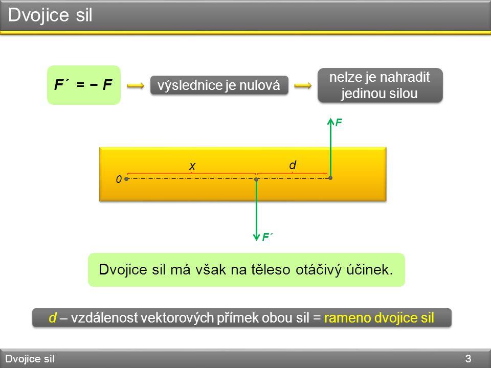 Dvojice sil Dvojice sil 3 F´ = − F 0 F´ F výslednice je nulová nelze je nahradit jedinou silou Dvojice sil má však na těleso otáčivý účinek. x d d – v