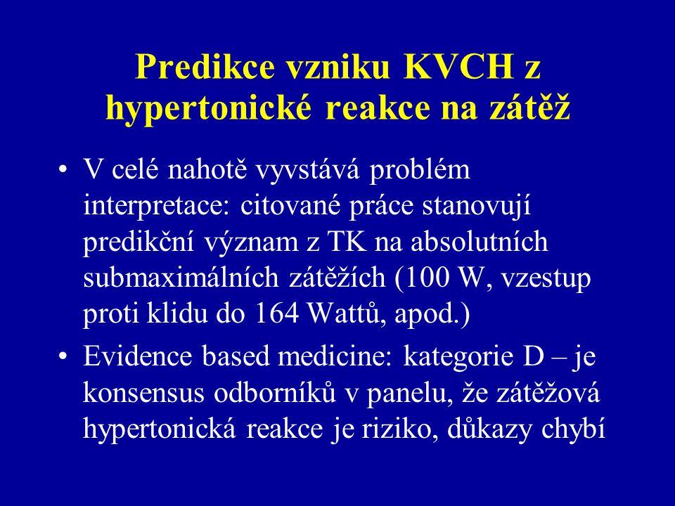 Predikce vzniku KVCH z hypertonické reakce na zátěž V celé nahotě vyvstává problém interpretace: citované práce stanovují predikční význam z TK na absolutních submaximálních zátěžích (100 W, vzestup proti klidu do 164 Wattů, apod.) Evidence based medicine: kategorie D – je konsensus odborníků v panelu, že zátěžová hypertonická reakce je riziko, důkazy chybí
