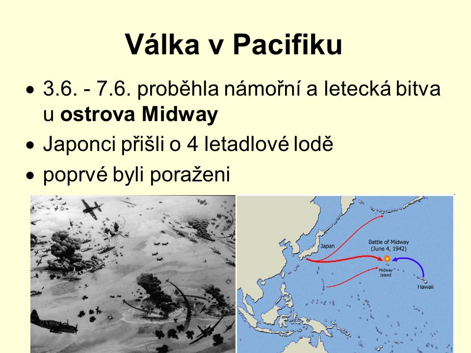 Válka v Pacifiku  3.6. - 7.6. proběhla námořní a letecká bitva u ostrova Midway  Japonci přišli o 4 letadlové lodě  poprvé byli poraženi