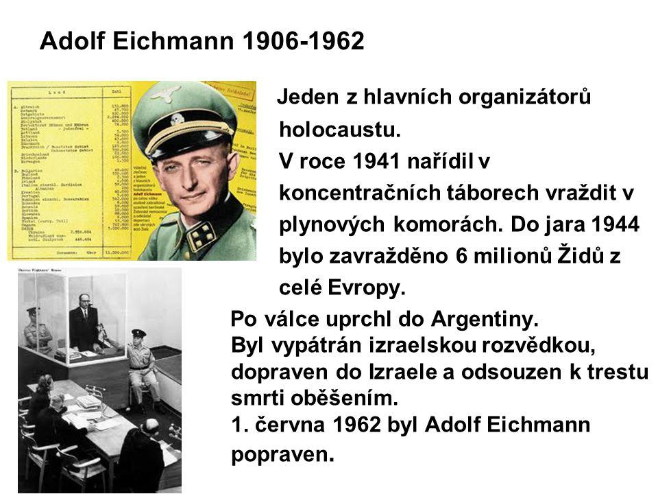 Adolf Eichmann 1906-1962 Jeden z hlavních organizátorů holocaustu. V roce 1941 nařídil v koncentračních táborech vraždit v plynových komorách. Do jara