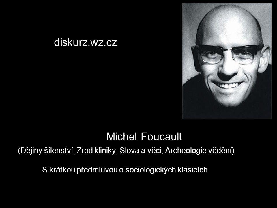 Michel Foucault (Dějiny šílenství, Zrod kliniky, Slova a věci, Archeologie vědění) S krátkou předmluvou o sociologických klasicích http:// diskurz.wz.
