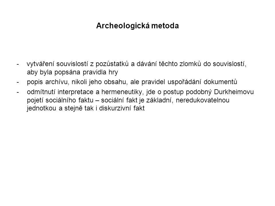 Archeologická metoda - vytváření souvislostí z pozůstatků a dávání těchto zlomků do souvislostí, aby byla popsána pravidla hry -popis archívu, nikoli