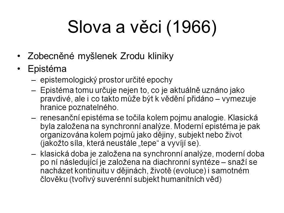 Slova a věci (1966) Zobecněné myšlenek Zrodu kliniky Epistéma –epistemologický prostor určité epochy –Epistéma tomu určuje nejen to, co je aktuálně uz