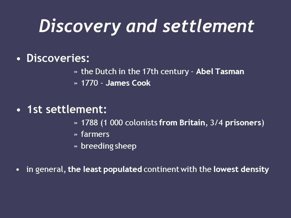 Discovery and settlement Discoveries: »the Dutch in the 17th century - Abel Tasman »1770 - James Cook 1st settlement: »1788 (1 000 colonists from Britain, 3/4 prisoners) »farmers »breeding sheep in general, the least populated continent with the lowest density
