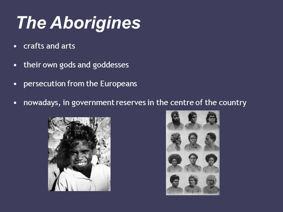 crafts and arts their own gods and goddesses persecution from the Europeans nowadays, in government reserves in the centre of the country The Aborigines