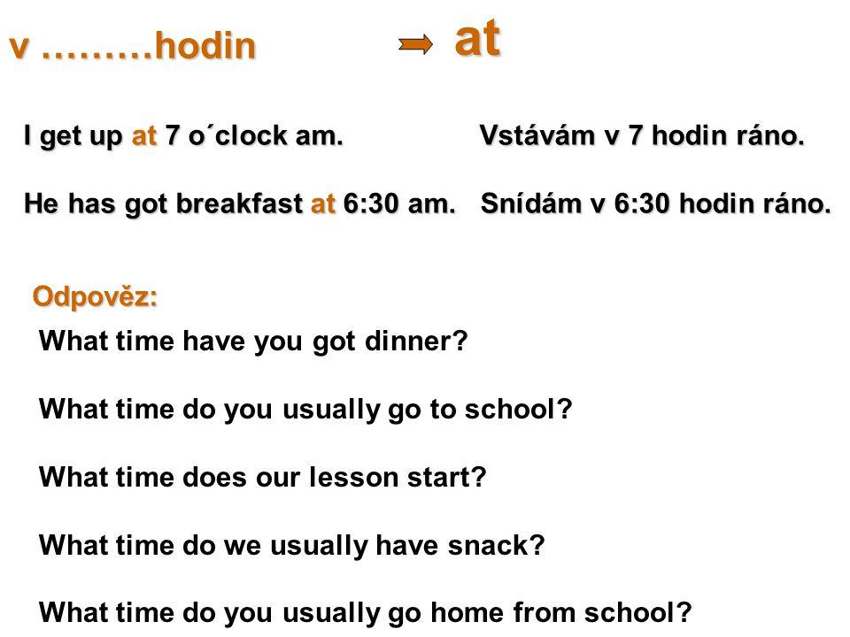 v ………hodin at I get up at 7 o´clock am. Vstávám v 7 hodin ráno. He has got breakfast at 6:30 am. Snídám v 6:30 hodin ráno. Odpověz: What time have you