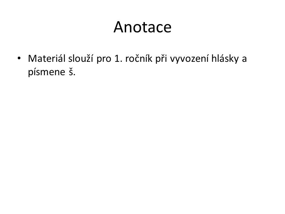 Anotace Materiál slouží pro 1. ročník při vyvození hlásky a písmene š.