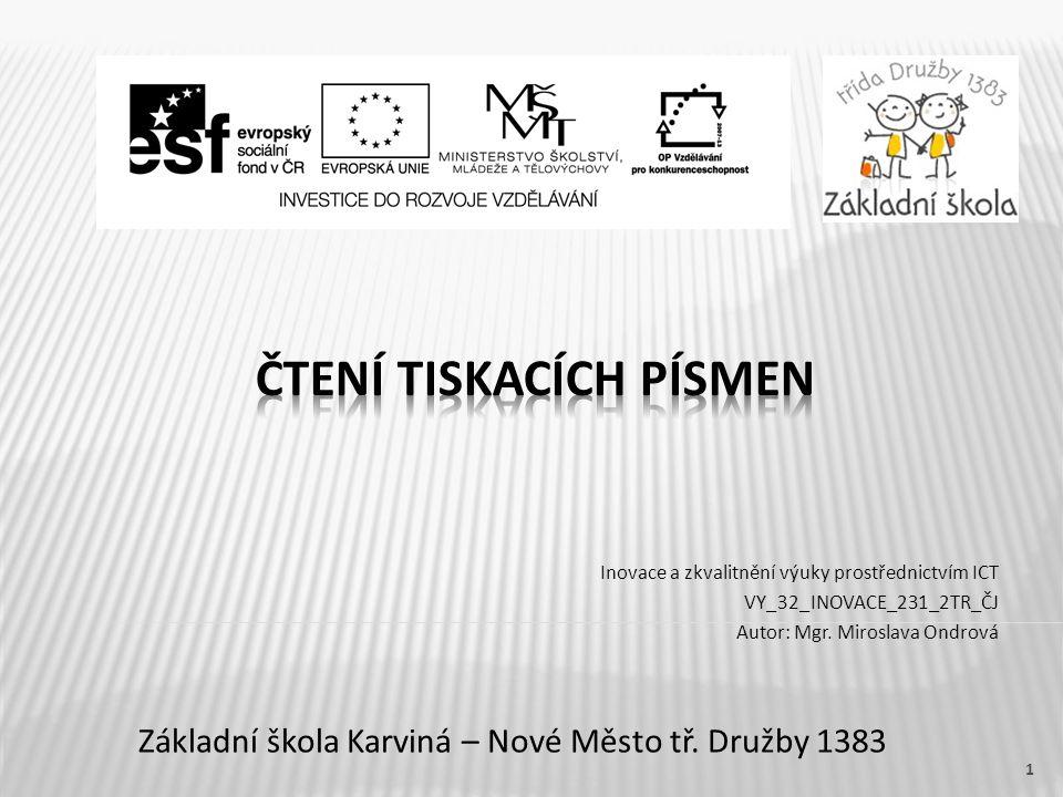 Název vzdělávacího materiálu Čtení tiskacích písmen Číslo vzdělávacího materiálu VY_32_INOVACE_231_2TR_CJ Číslo šablony III/2 Autor Miroslava Ondrová, Mgr.