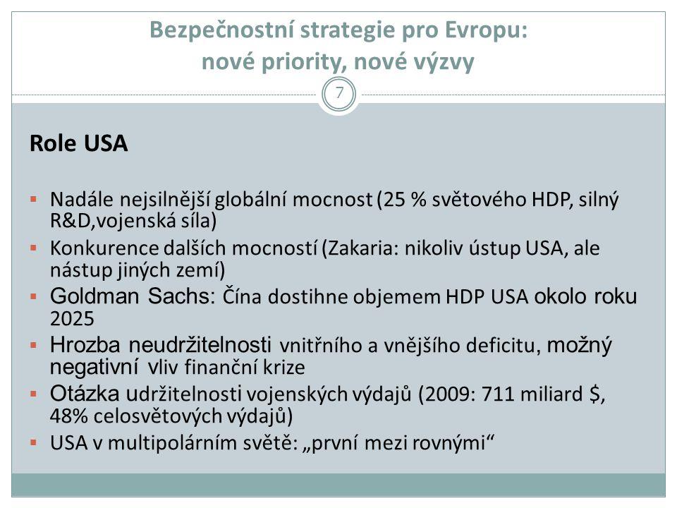 """Bezpečnostní strategie pro Evropu: nové priority, nové výzvy Role USA  Nadále nejsilnější globální mocnost (25 % světového HDP, silný R&D,vojenská síla)  Konkurence dalších mocností (Zakaria: nikoliv ústup USA, ale nástup jiných zemí)  Goldman Sachs: Čína dostihne objemem HDP USA okolo roku 2025  Hrozba neudržitelnosti vnitřního a vnějšího deficitu, možný negativní v liv finanční krize  Otázka u držitelnost i vojenských výdajů (2009: 711 miliard $, 48% celosvětových výdajů)  USA v multipolárním světě: """"první mezi rovnými 7"""