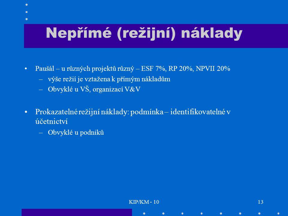 KIP/KM - 1013 Nepřímé (režijní) náklady Paušál – u různých projektů různý – ESF 7%, RP 20%, NPVII 20% –výše režií je vztažena k přímým nákladům –Obvyk