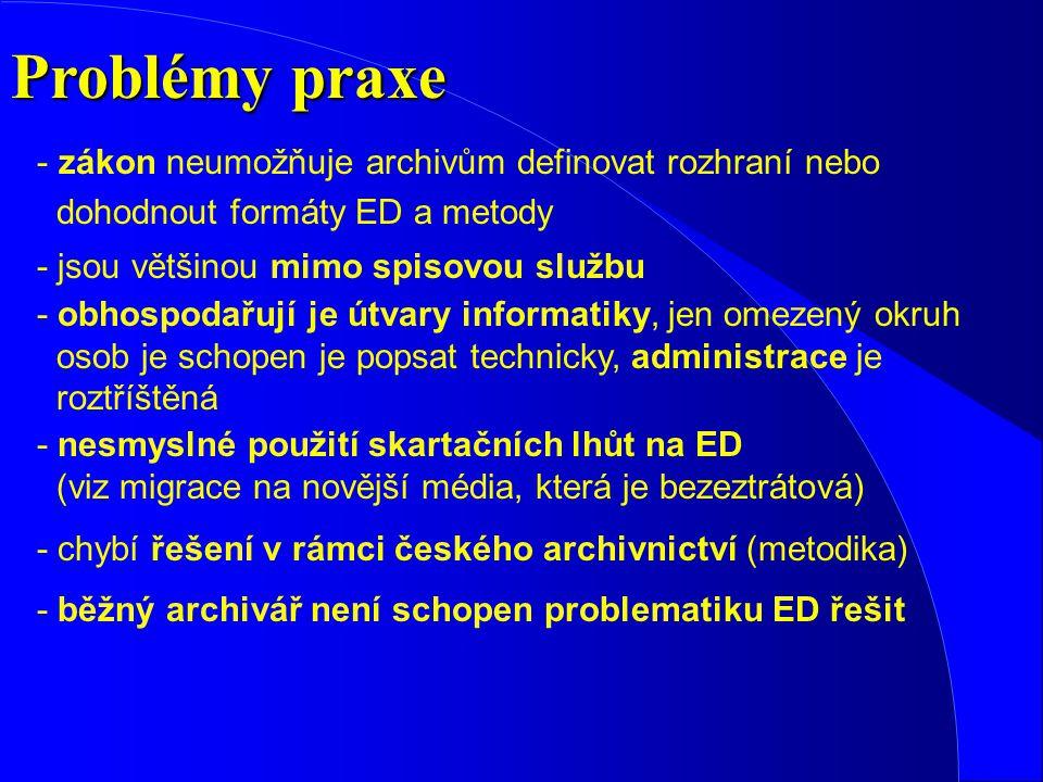 Problémy praxe - nesmyslné použití skartačních lhůt na ED (viz migrace na novější média, která je bezeztrátová) - zákon neumožňuje archivům definovat rozhraní nebo dohodnout formáty ED a metody - jsou většinou mimo spisovou službu - obhospodařují je útvary informatiky, jen omezený okruh osob je schopen je popsat technicky, administrace je roztříštěná - běžný archivář není schopen problematiku ED řešit - chybí řešení v rámci českého archivnictví (metodika)
