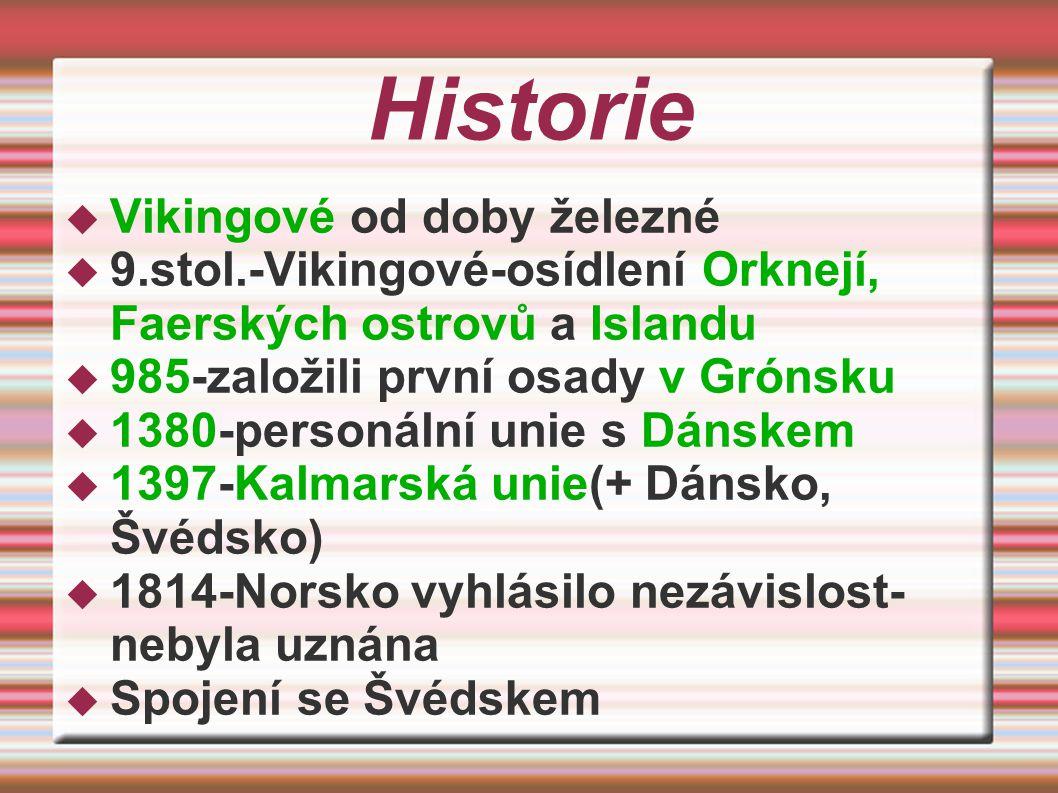Historie  Vikingové od doby železné  9.stol.-Vikingové-osídlení Orknejí, Faerských ostrovů a Islandu  985-založili první osady v Grónsku  1380-personální unie s Dánskem  1397-Kalmarská unie(+ Dánsko, Švédsko)  1814-Norsko vyhlásilo nezávislost- nebyla uznána  Spojení se Švédskem