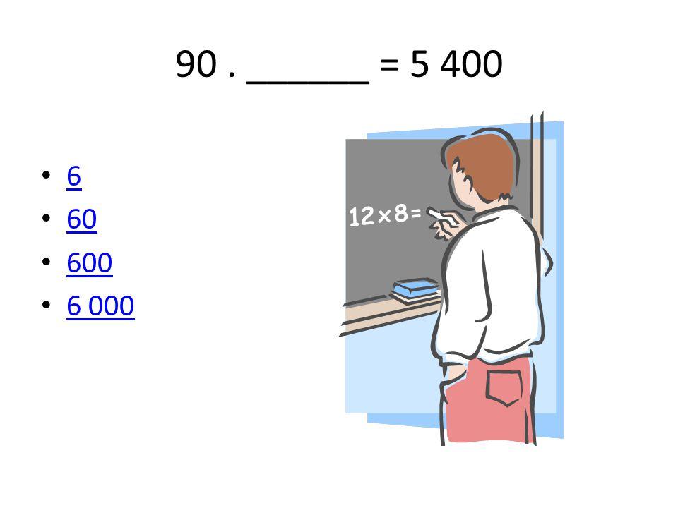 90. ______ = 5 400 6 60 600 6 000