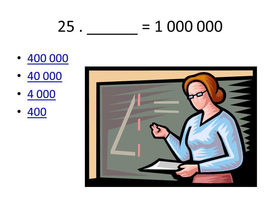 25. ______ = 1 000 000 400 000 40 000 4 000 400